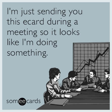 Meme that says Im just sending you this ecard during a meeting so it looks like I'm doing something