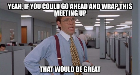 Meme that says Yeah if you could go ahead and wrap this meeting up that would be great