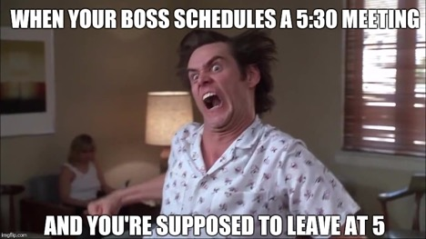 Meme that says When your boss schedules a 530 meeting