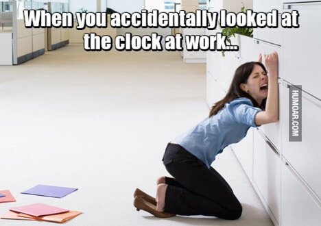Meme that says When you accidentally looked at the clock at work