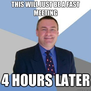 Meme that says This will just be a fast meeting. 4 hours later