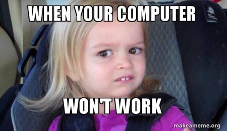 Meme that says When your computer won't work