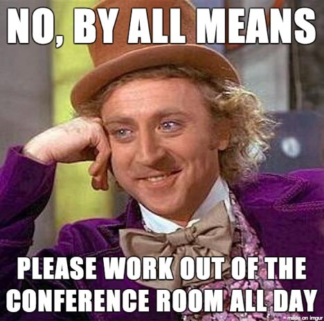 Meme that says No by all means please work out of the conference room