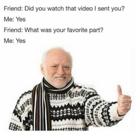 Meme that says Friend did you watch that video I sent you